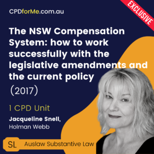 The NSW Compensation System: how to work successfully with the legislative amendments and the current policy (2017) Online CPD